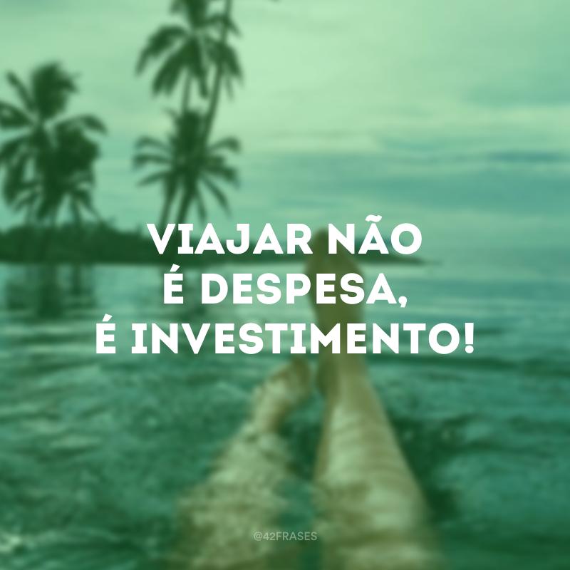Viajar não é despesa, é investimento!