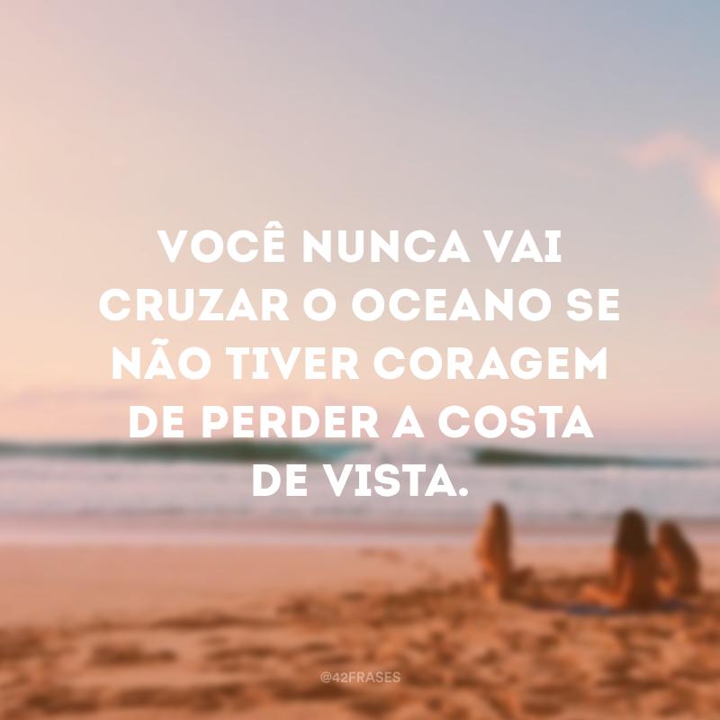 Você nunca vai cruzar o oceano se não tiver coragem de perder a costa de vista.