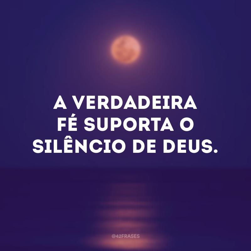 A verdadeira fé suporta o silêncio de Deus.