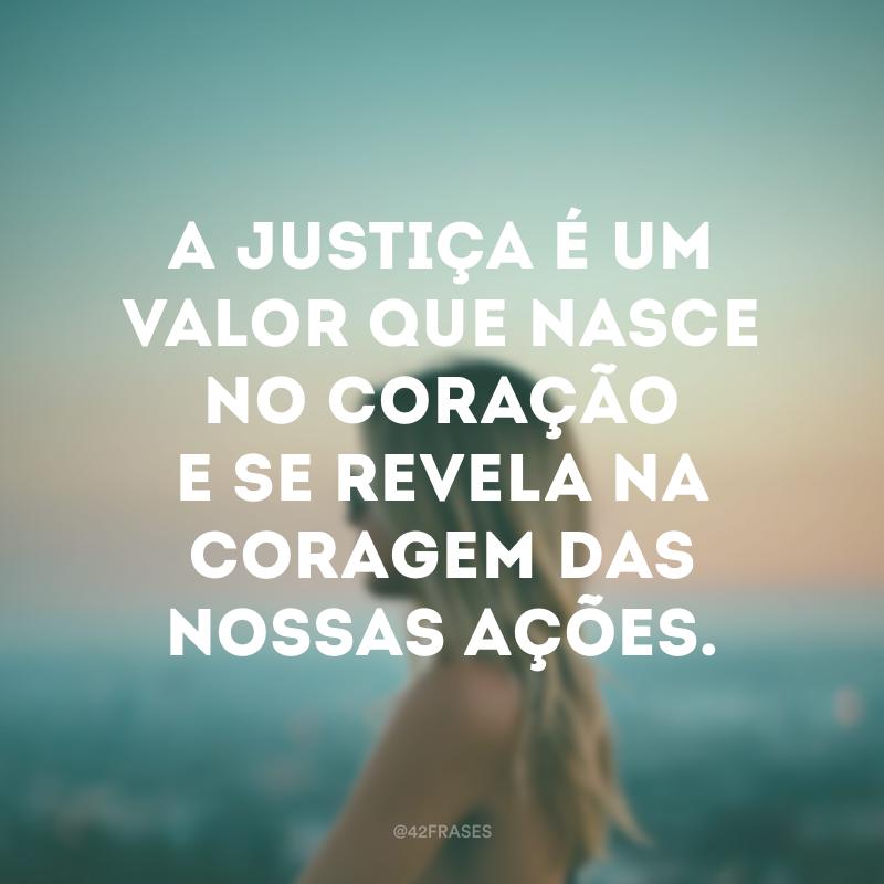 A justiça é um valor que nasce no coração e se revela na coragem das nossas ações.