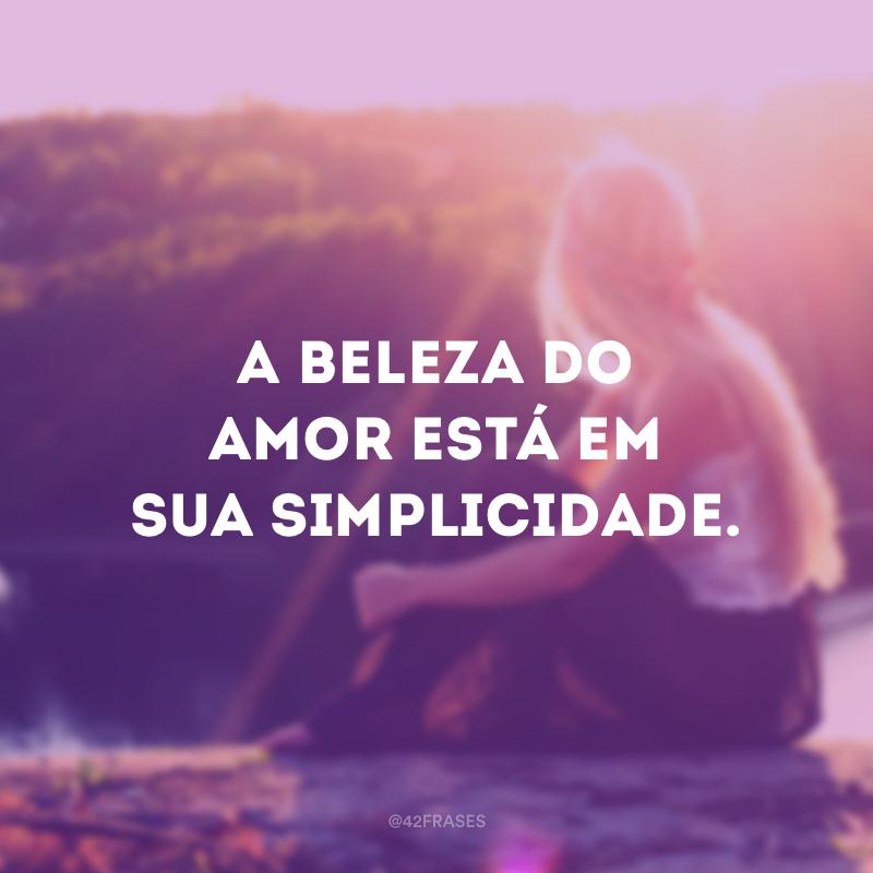 A beleza do amor está em sua simplicidade.