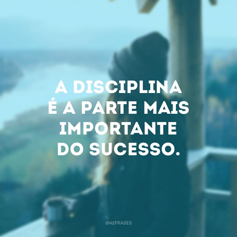 A disciplina é a parte mais importante do sucesso.