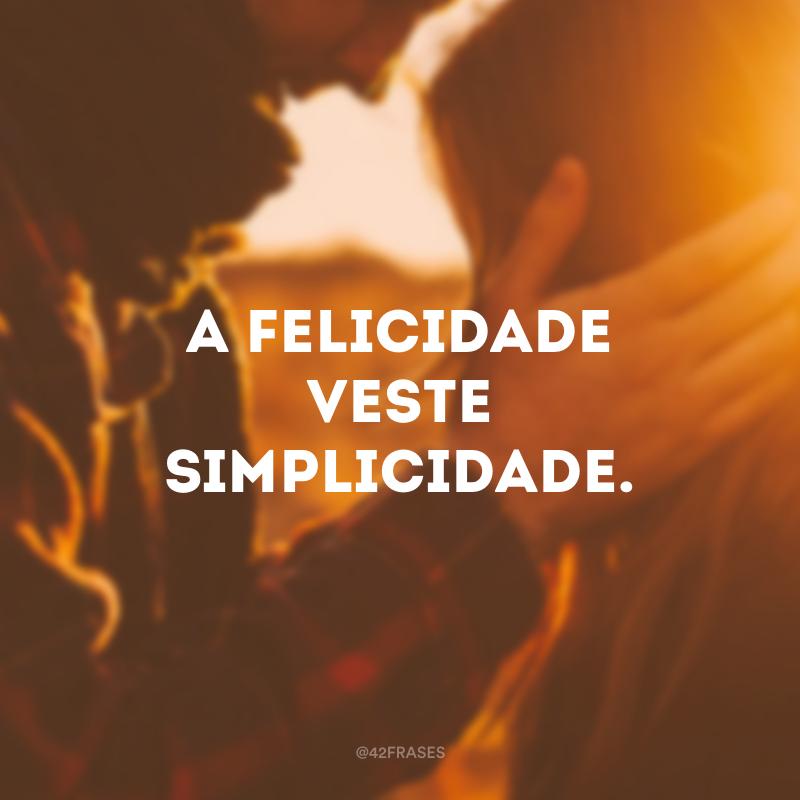 A felicidade veste simplicidade.