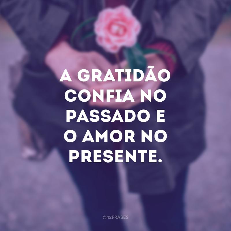 A gratidão confia no passado e o amor no presente.