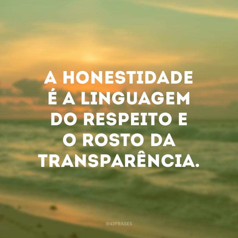 A honestidade é a linguagem do respeito e o rosto da transparência.