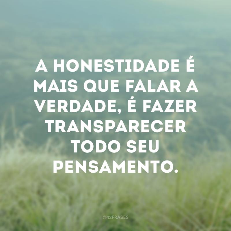 A honestidade é mais que falar a verdade, é fazer transparecer todo seu pensamento.