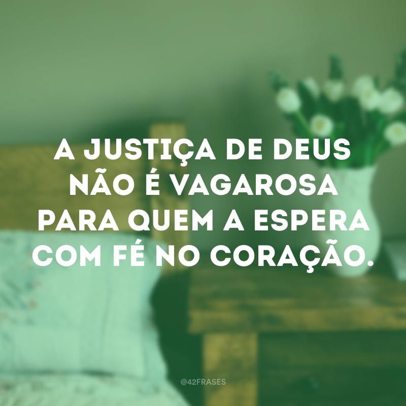 A justiça de Deus não é vagarosa para quem a espera com fé no coração.