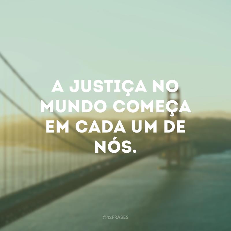 A justiça no mundo começa em cada um de nós.