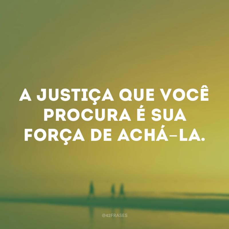 A justiça que você procura é sua força de achá-la.