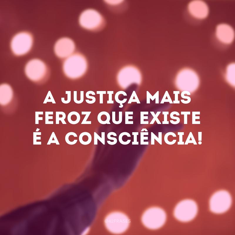 A justiça mais feroz que existe é a consciência!