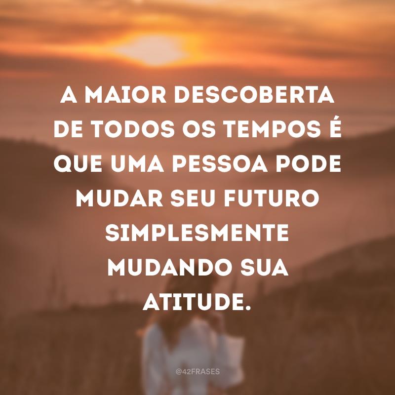 A maior descoberta de todos os tempos é que uma pessoa pode mudar seu futuro simplesmente mudando sua atitude.