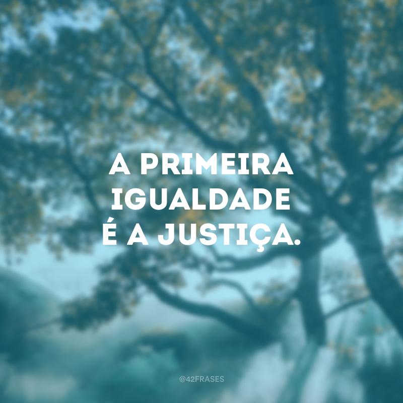 A primeira igualdade é a justiça.