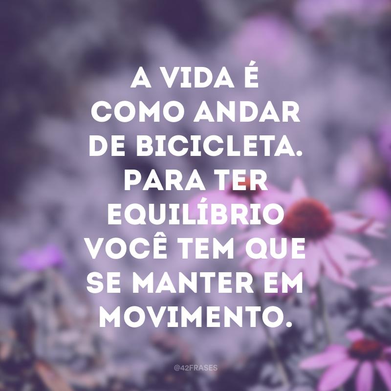 A vida é como andar de bicicleta. Para ter equilíbrio você tem que se manter em movimento.