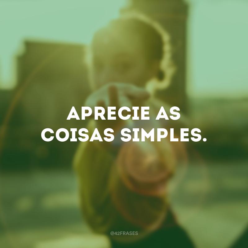 Aprecie as coisas simples.