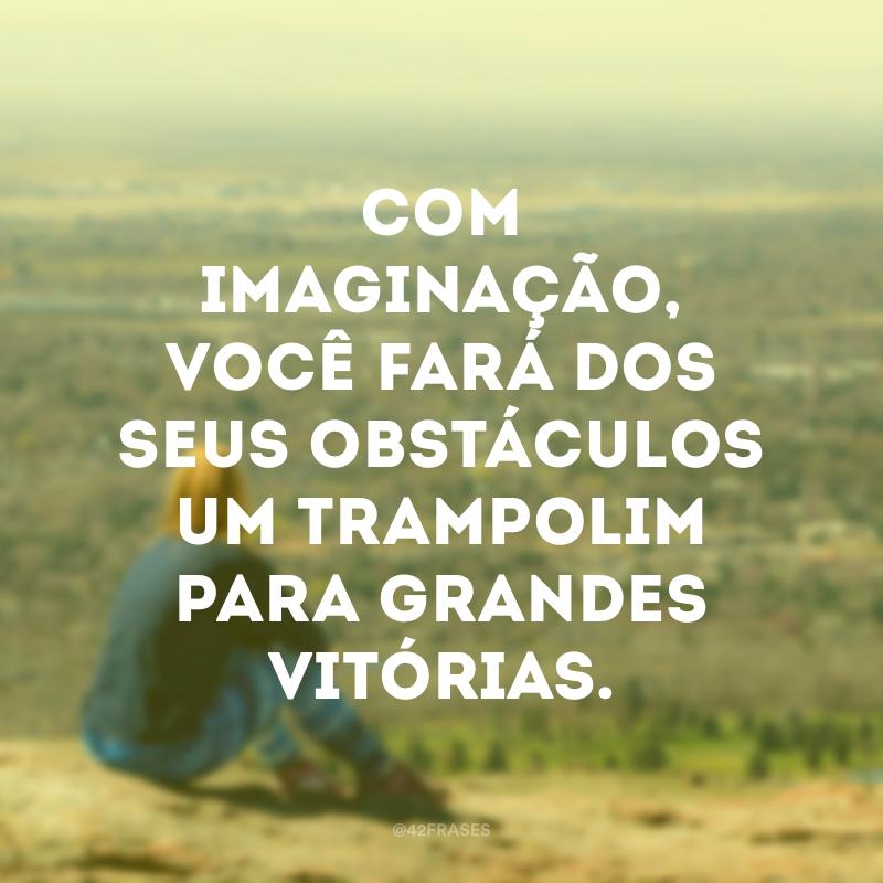 Com imaginação, você fará dos seus obstáculos um trampolim para grandes vitórias.