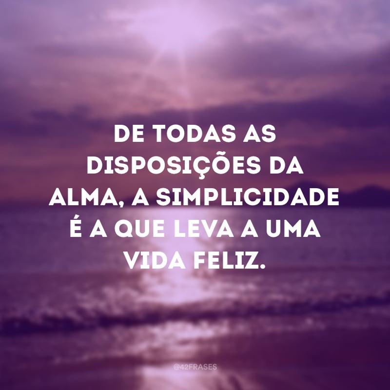 De todas as disposições da alma, a simplicidade é a que leva a uma vida feliz.