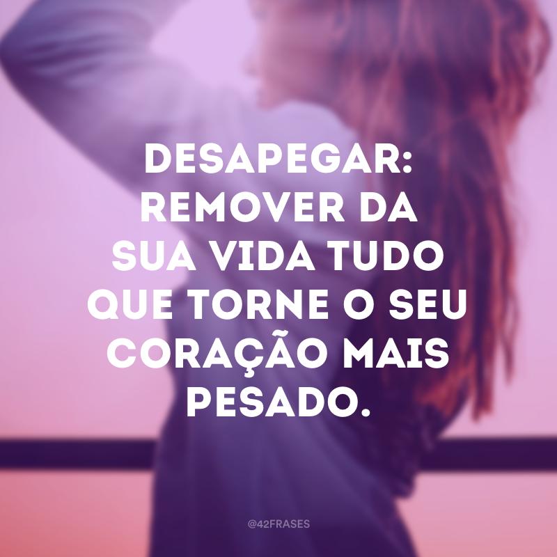 Desapegar: remover da sua vida tudo que torne o seu coração mais pesado.