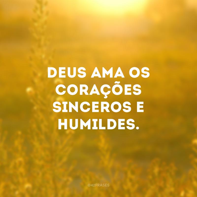 Deus ama os corações sinceros e humildes.