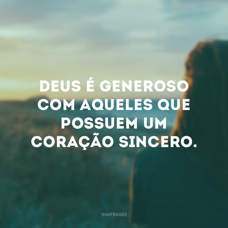 Deus é generoso com aqueles que possuem um coração sincero.