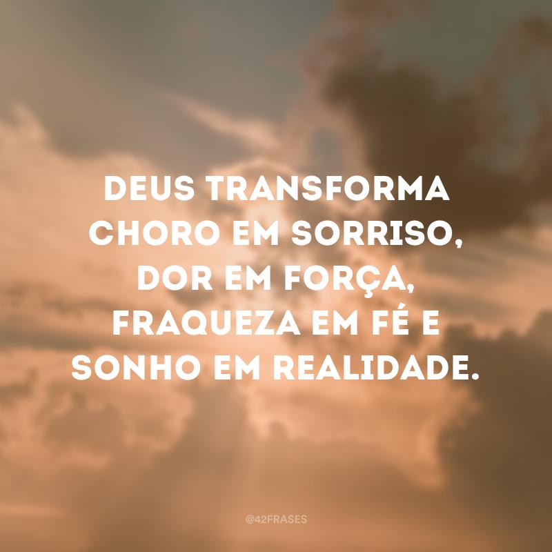 Deus transforma choro em sorriso, dor em força, fraqueza em fé e sonho em realidade.