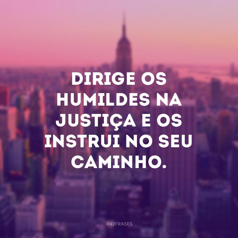 Dirige os humildes na justiça e os instrui no seu caminho.