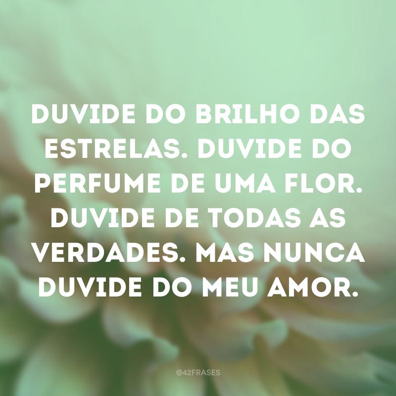 Duvide do brilho das estrelas. Duvide do perfume de uma flor. Duvide de todas as verdades. Mas nunca duvide do meu amor.