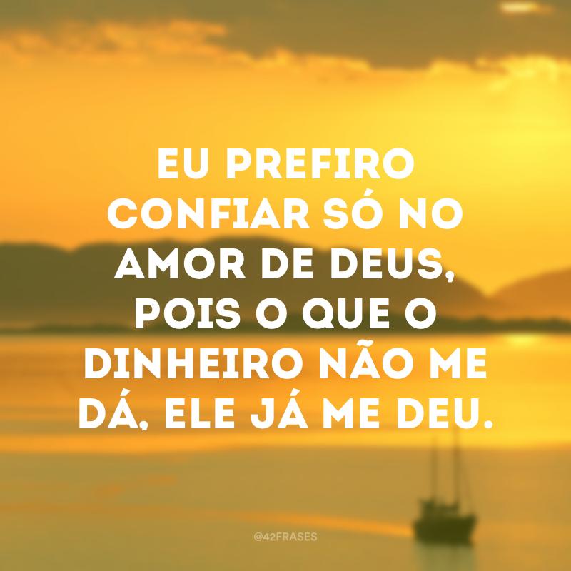 Eu prefiro confiar só no amor de Deus, pois o que o dinheiro não me dá, ele já me deu.