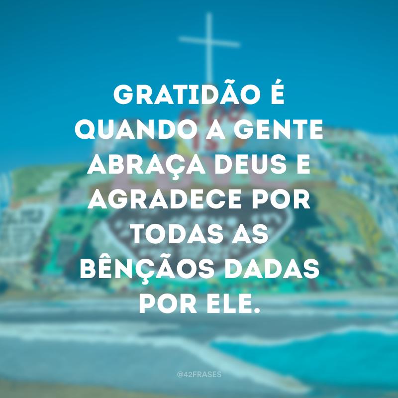 Gratidão é quando a gente abraça Deus e agradece por todas as bênçãos dadas por ele.