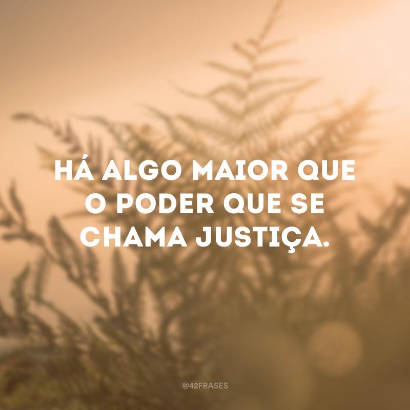 Há algo maior que o poder que se chama justiça.