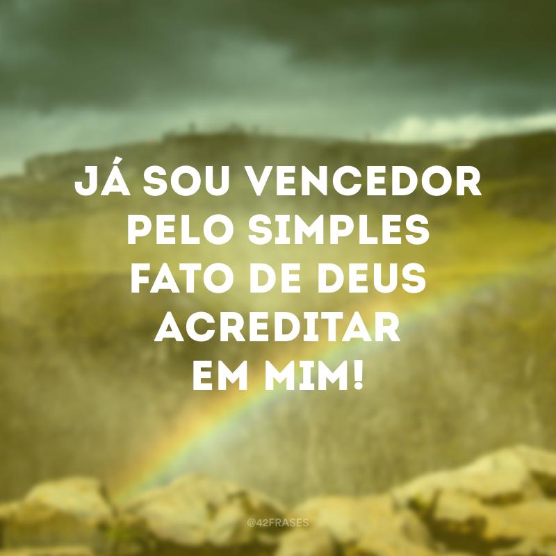 Já sou vencedor pelo simples fato de Deus acreditar em mim!