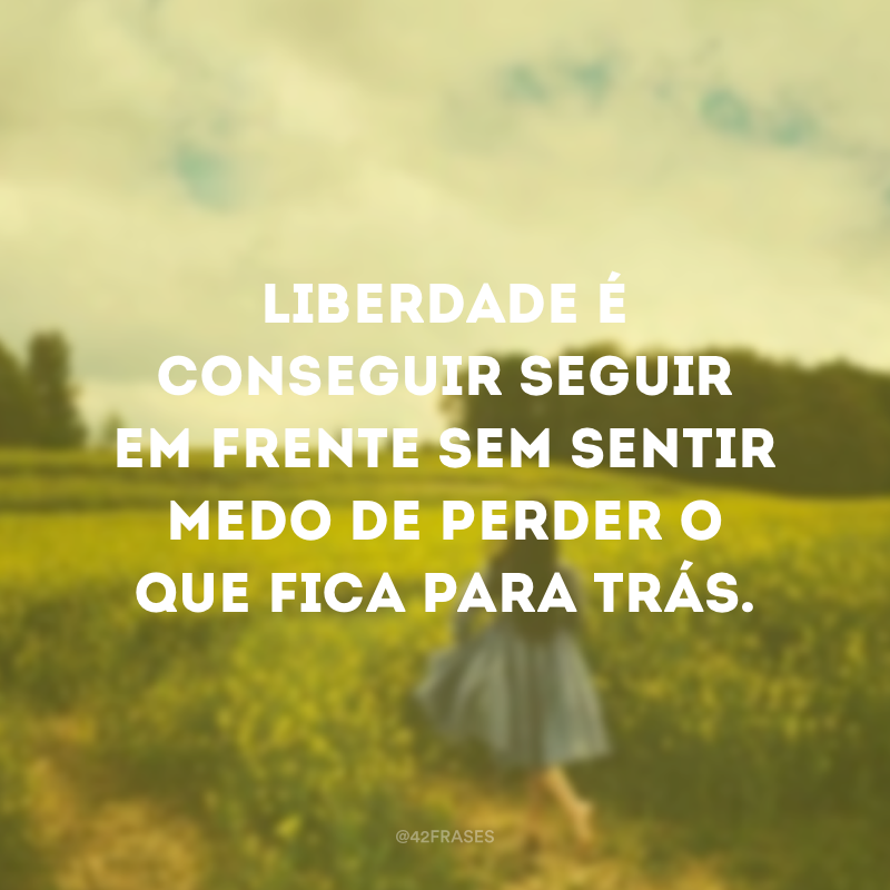 Liberdade é conseguir seguir em frente sem sentir medo de perder o que fica para trás.