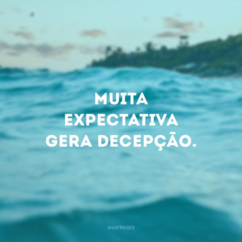 Muita expectativa gera decepção.