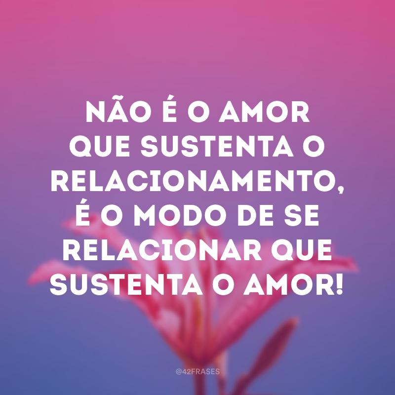 Não é o amor que sustenta o relacionamento, é o modo de se relacionar que sustenta o amor!