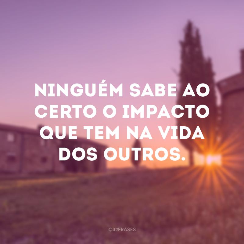 Ninguém sabe ao certo o impacto que tem na vida dos outros.