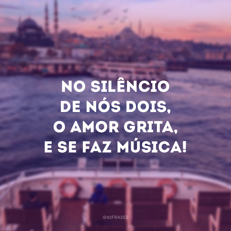 No silêncio de nós dois, o amor grita, e se faz música!