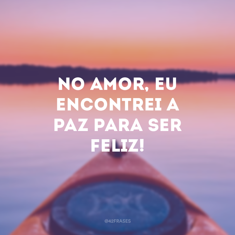 No amor, eu encontrei a paz para ser feliz!