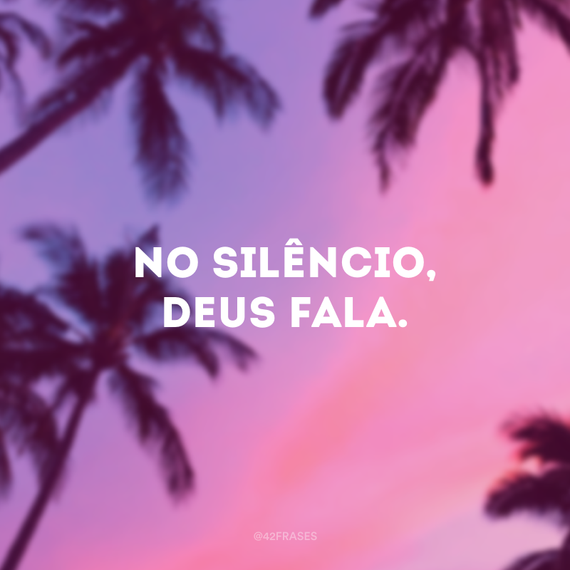 No silêncio, Deus fala.