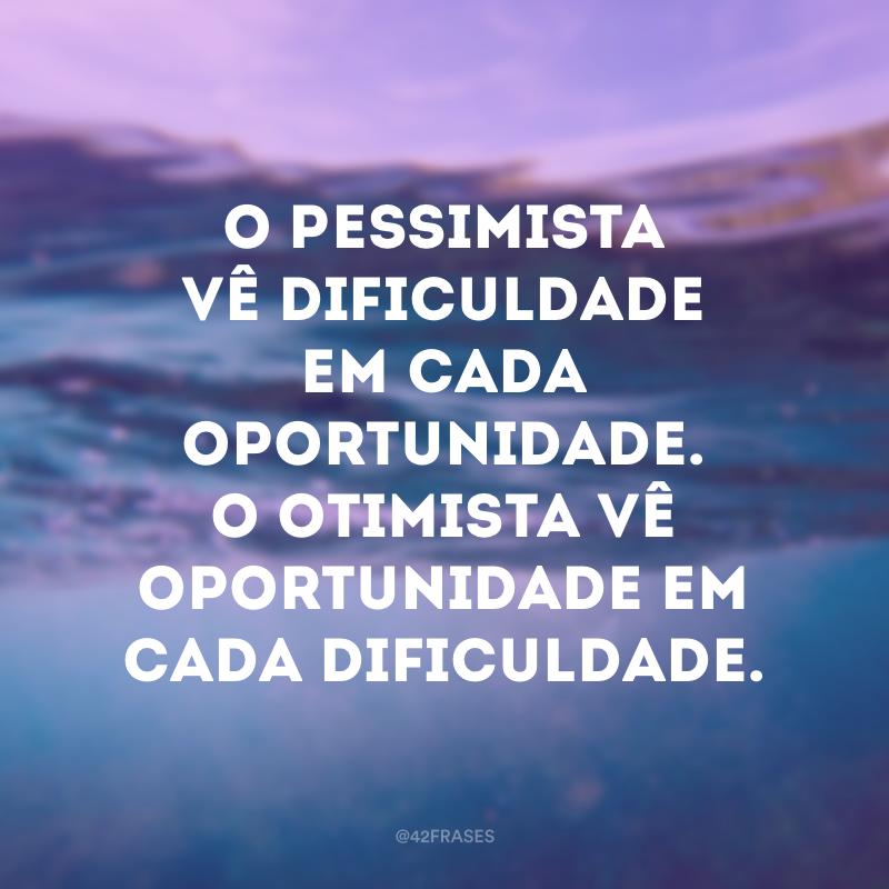 O pessimista vê dificuldade em cada oportunidade. O otimista vê oportunidade em cada dificuldade.