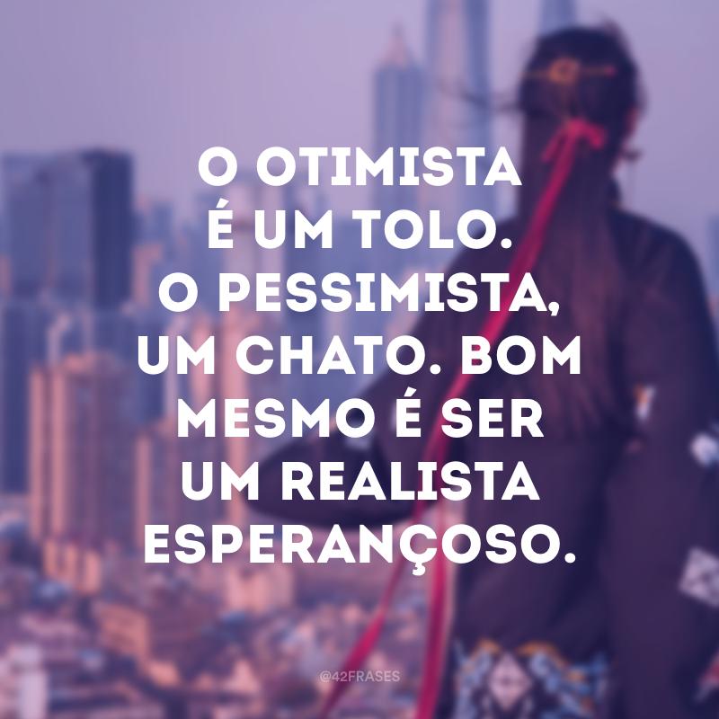 O otimista é um tolo. O pessimista, um chato. Bom mesmo é ser um realista esperançoso.