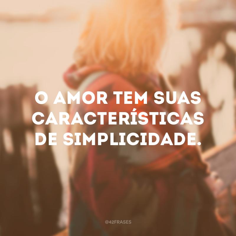 O amor tem suas características de simplicidade.