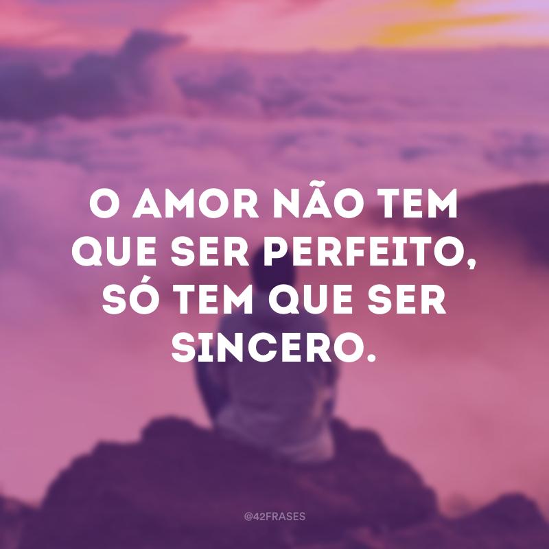 O amor não tem que ser perfeito, só tem que ser sincero.