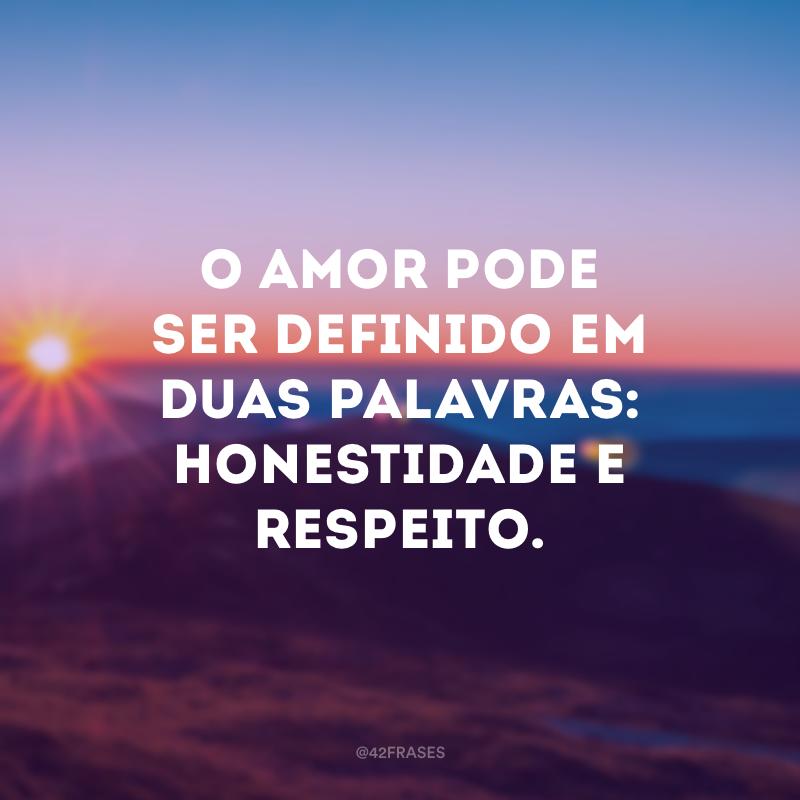 O amor pode ser definido em duas palavras: honestidade e respeito.
