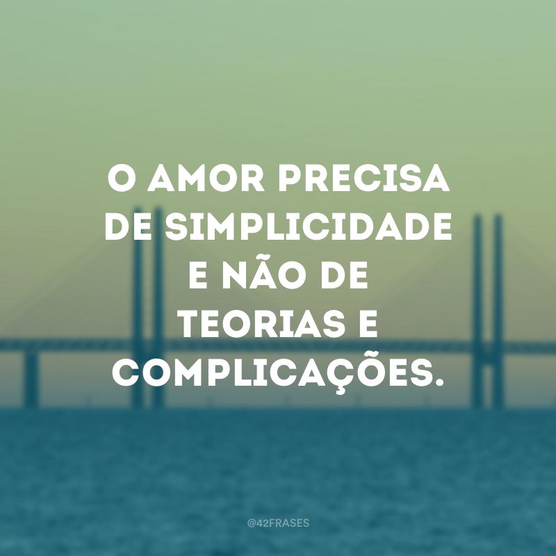 O amor precisa de simplicidade e não de teorias e complicações.