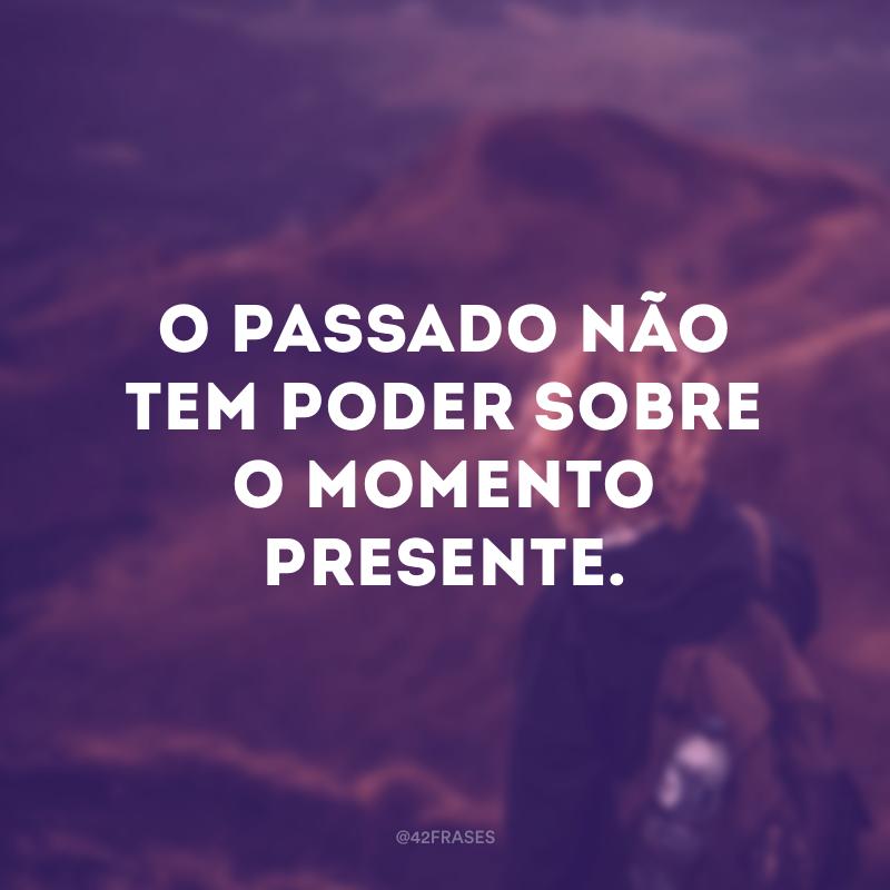 O passado não tem poder sobre o momento presente.