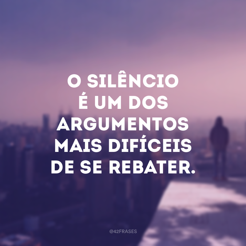 O silêncio é um dos argumentos mais difíceis de se rebater.
