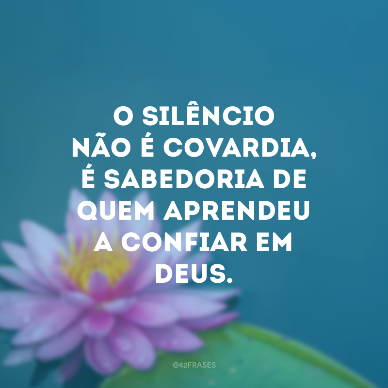 O silêncio não é covardia, é sabedoria de quem aprendeu a confiar em Deus.