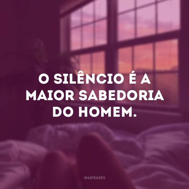 O silêncio é a maior sabedoria do homem.