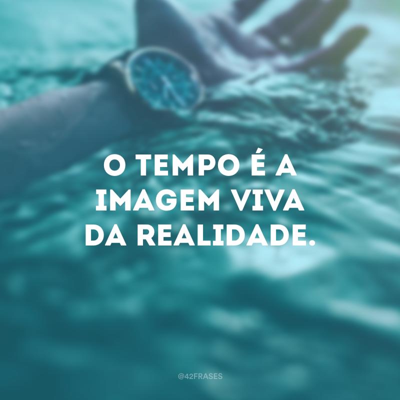 O tempo é a imagem viva da realidade.