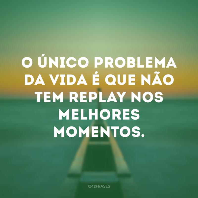 O único problema da vida é que não tem replay nos melhores momentos.