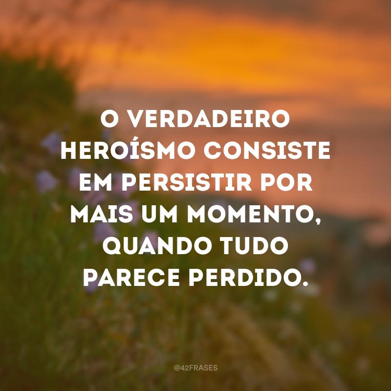 O verdadeiro heroísmo consiste em persistir por mais um momento, quando tudo parece perdido.